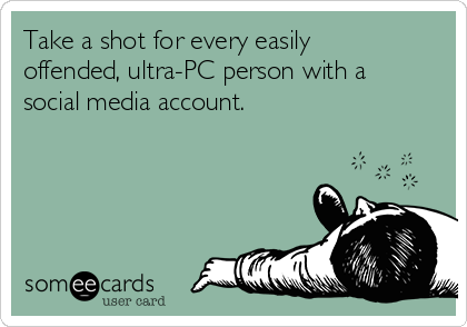 Take a shot for every easily offended, ultra-PC person with a social media account.
