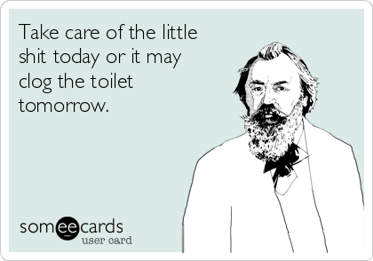 Take care of the little shit today or it may clog the toilet tomorrow.