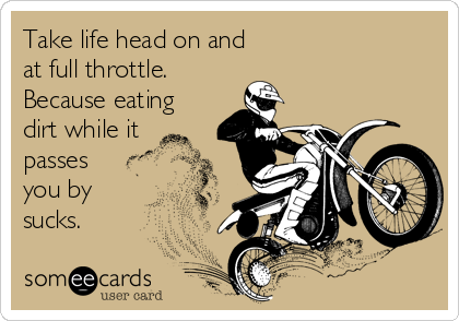 Take life head on and at full throttle. Because eating dirt while it passes you by sucks.