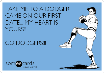 TAKE ME TO A DODGER GAME ON OUR FIRST DATE... MY HEART IS YOURS!!  GO DODGERS!!!