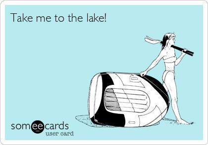 Take me to the lake!