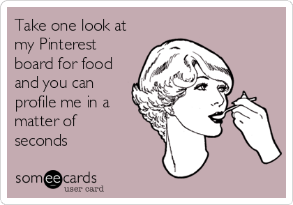 Take one look at my Pinterest board for food and you can profile me in a matter of seconds