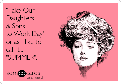 """""""Take Our Daughters  & Sons  to Work Day""""  or as I like to call it...   """"SUMMER""""."""