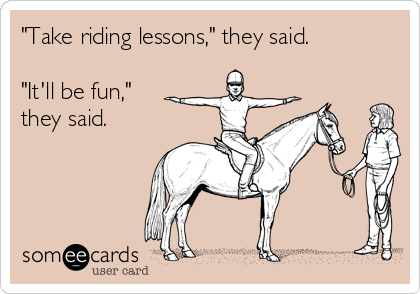 """""""Take riding lessons,"""" they said.  """"It'll be fun,"""" they said."""