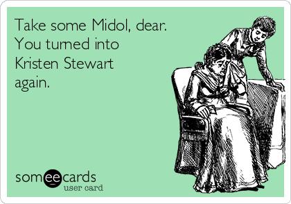 Take some Midol, dear. You turned into Kristen Stewart again.
