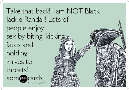 Take that back! I am NOT Black Jackie Randall! Lots of people enjoy sex by biting, kicking faces and holding knives to throats!