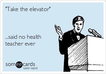 """Take the elevator""    ...said no health teacher ever"