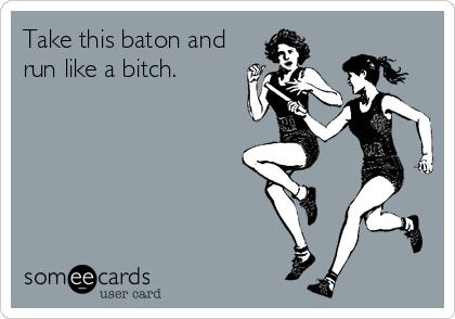 Take this baton and run like a bitch.