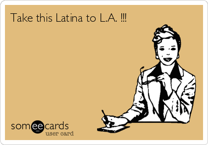 Take this Latina to L.A. !!!