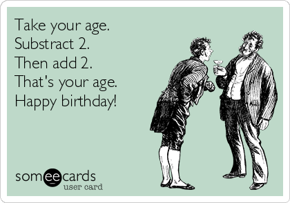 Take your age. Substract 2. Then add 2.  That's your age. Happy birthday!