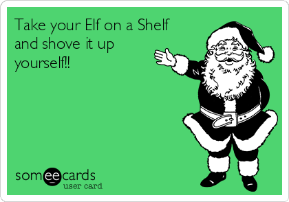 Take your Elf on a Shelf and shove it up yourself!!