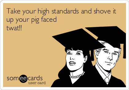 Take your high standards and shove it up your pig faced twat!!