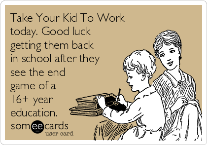Take Your Kid To Work  today. Good luck getting them back in school after they see the end game of a 16+ year education.