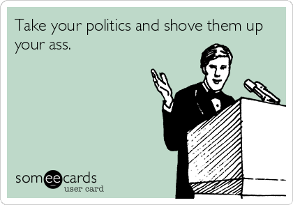 Take your politics and shove them up your ass.