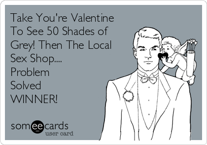 Take You're Valentine To See 50 Shades of Grey! Then The Local Sex Shop.... Problem  Solved  WINNER!