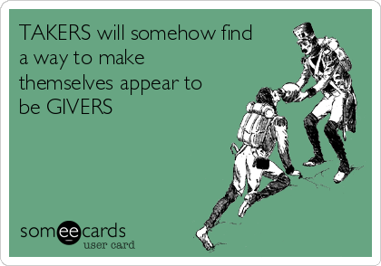TAKERS will somehow find a way to make themselves appear to be GIVERS