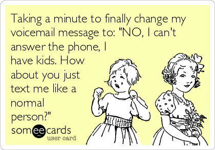 "Taking a minute to finally change my voicemail message to: ""NO, I can't answer the phone, I have kids. How about you just text me like a normal person?"""
