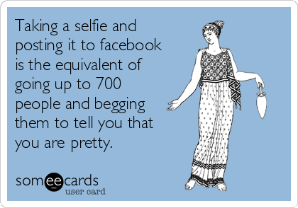 Taking a selfie and posting it to facebook is the equivalent of going up to 700 people and begging them to tell you that you are pretty.