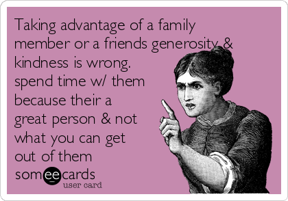 Taking advantage of a family member or a friends generosity & kindness is wrong.  spend time w/ them because their a great person & not what you can get out of them