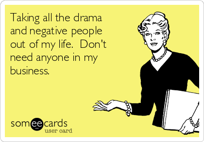 Taking all the drama and negative people out of my life.  Don't need anyone in my business.  ✌