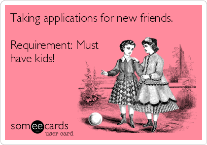Taking applications for new friends.  Requirement: Must have kids!