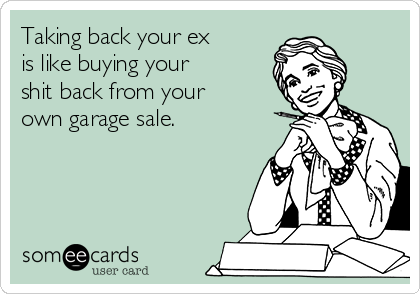 Taking back your ex  is like buying your  shit back from your own garage sale.