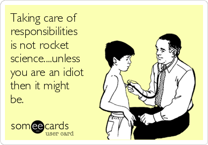 Taking care of responsibilities is not rocket science....unless you are an idiot then it might be.