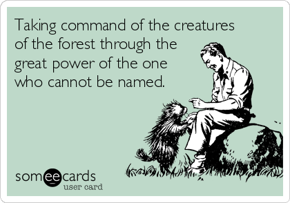 Taking command of the creatures of the forest through the great power of the one who cannot be named.