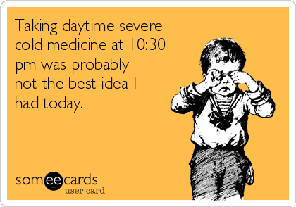 Taking daytime severe cold medicine at 10:30 pm was probably not the best idea I had today.