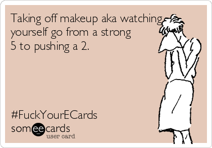 Taking off makeup aka watching yourself go from a strong 5 to pushing a 2.     #FuckYourECards
