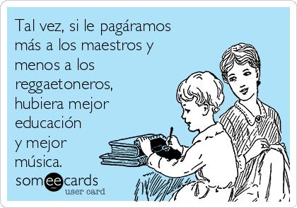 Tal vez, si le pagáramos más a los maestros y menos a los reggaetoneros, hubiera mejor educación y mejor música.