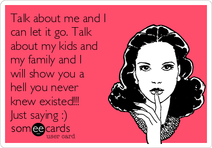 Talk about me and I can let it go. Talk about my kids and my family and I will show you a hell you never knew existed!!! Just saying :)