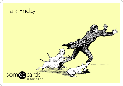 Talk Friday!