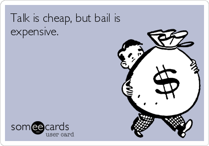 Talk is cheap, but bail is expensive.