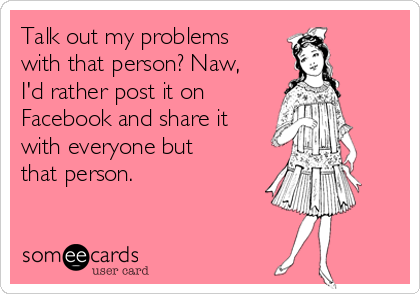 Talk out my problems with that person? Naw, I'd rather post it on Facebook and share it with everyone but that person.