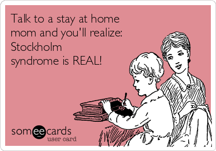 Talk to a stay at home mom and you'll realize: Stockholm syndrome is REAL!
