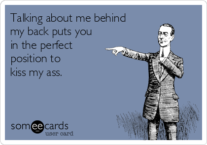 Talking about me behind my back puts you in the perfect  position to  kiss my ass.