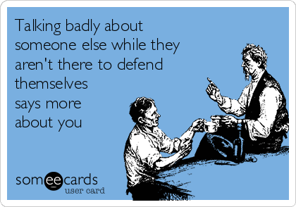 Talking badly about someone else while they aren't there to defend themselves says more about you
