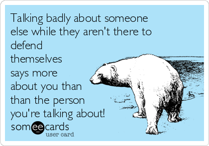 Talking badly about someone else while they aren't there to defend themselves says more about you than  than the person you're talking about!