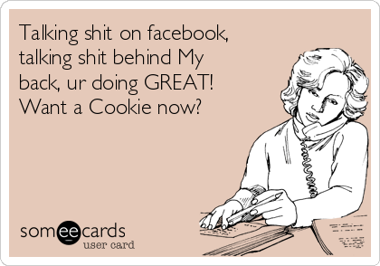 Talking shit on facebook, talking shit behind My back, ur doing GREAT! Want a Cookie now?
