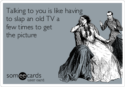 Talking to you is like having to slap an old TV a few times to get the picture