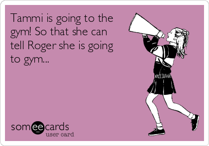 Tammi is going to the gym! So that she can tell Roger she is going to gym...