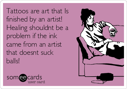 Tattoos are art that Is finished by an artist! Healing shouldnt be a problem if the ink came from an artist that doesnt suck balls!