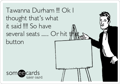 Tawanna Durham !!! Ok I thought that's what it said !!!! So have several seats ...... Or hit that button