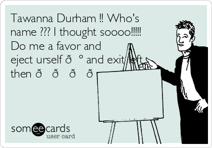 Tawanna Durham !! Who's name ??? I thought soooo!!!!! Do me a favor and eject urself