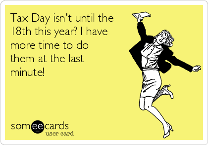 Tax Day isn't until the  18th this year? I have more time to do them at the last minute!