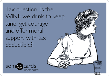 Tax question: Is the WINE we drink to keep sane, get courage and offer moral support with tax deductible?!