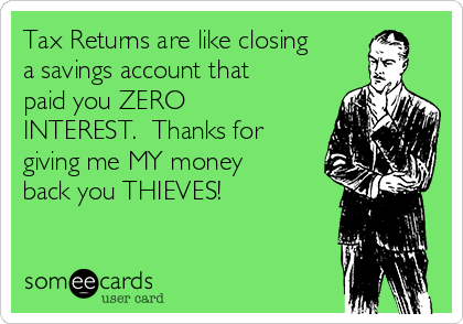 Tax Returns are like closing a savings account that paid you ZERO INTEREST.  Thanks for giving me MY money back you THIEVES!