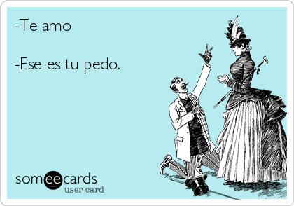 -Te amo   -Ese es tu pedo.