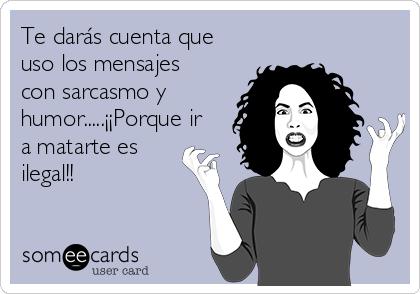Te darás cuenta que uso los mensajes  con sarcasmo y humor.....¡¡Porque ir a matarte es ilegal!!